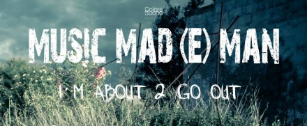 MUSIC MAD(E)MAN – I M ABOUT 2 GO OUT